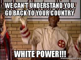 White Power Meme - we can t understand you go back to your country white power