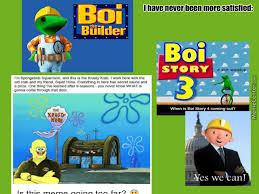 Meme Overload - meme overload my satisfaction boi bob the builder spongebob