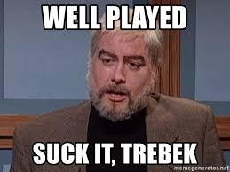Suck It Trebek Meme - well played suck it trebek take that trebek meme generator