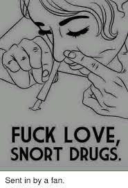 Fuck Love Memes - fuck love snort drugs sent in by a fan drugs meme on