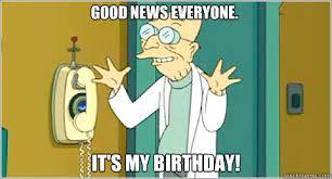 Professor Farnsworth Meme - good news everyone it s my birthday farnsworth birthday
