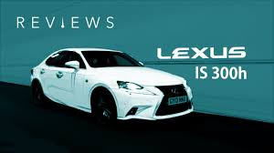lexus is300h uk price can the lexus is300h make us love luxury hybrids youtube