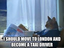 Meme London - i should move to london and become a taxi driver morning