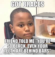 Kid With Braces Meme - got braces friend told me you re so blackeven your teeth are behind
