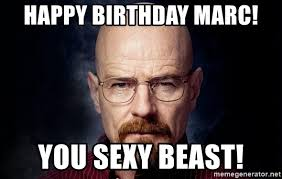 You Sexy Beast Meme - happy birthday marc you sexy beast breaking bad walter meme