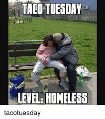 Tuesday Meme - taco tuesday level homeless tacotuesday homeless meme on me me