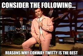 The Following Memes - consider the following reasons why conway twitty is the best