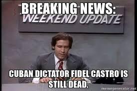 Breaking News Meme Generator - breaking news cuban dictator fidel castro is still dead babal禳 blog