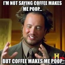 Coffee Poop Meme - i m not saying coffee makes me poop but coffee makes me poop