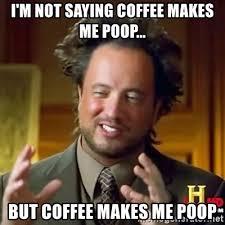 i m not saying coffee makes me poop but coffee makes me poop