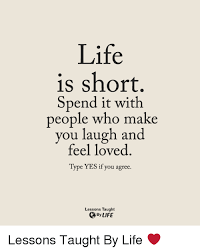 Life Lesson Memes - life is short spend it with people who make laugh and you feel
