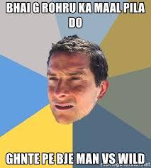 Man Vs Wild Meme - bhai g rohru ka maal pila do ghnte pe bje man vs wild bear