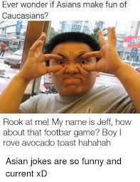 Asians Meme - ever wonder if asians make fun of caucasians rook at me my name