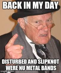 Slipknot Memes - disturbed and slipknot were nu metal bands imgflip