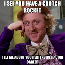 Crotch Rocket Meme - i see you have a crotch rocket tell me about your extensive racing