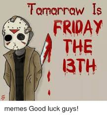 Friday The 13th Memes - tomorrow is friday the 13th memes good luck guys meme on me me