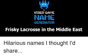 Meme Video Generator - the video game name generator frisky lacrosse in the middle east