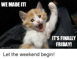 Meme Weekend - we made it its finally friday let the weekend begin meme on me me