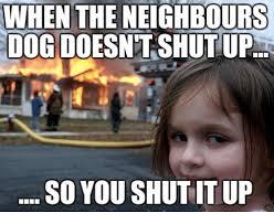 Shut Up Meme - when the neighbours dogdoesnt shut up so you shut it up shut up