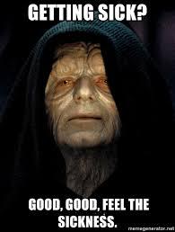 Sickness Meme - getting sick good good feel the sickness star wars emperor