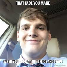 Poop Face Meme - that face you make when you poop at the office and leave make a meme