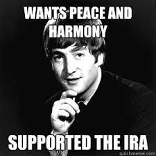 Ira Meme - wants peace and harmony supported the ira john lennon quickmeme