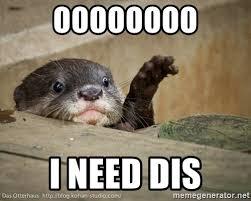 I Need Memes - oooooooo i need dis i need dis otter meme generator