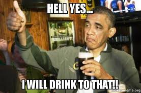 Hell Yes Meme - hell yes i will drink to that upvote obama make a meme