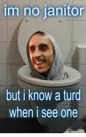 Janitor Meme - im no janitor but i know a turd when i see one meme on me me