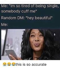 Memes About Being Single - me im so tired of being single somebody cuff me random dm hey