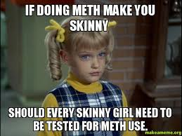 Skinny Girl Meme - if doing meth make you skinny should every skinny girl need to be
