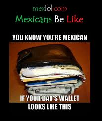 Dads Be Like Meme - mexicans be like you know you re mexican if your dad s wallet looks