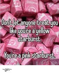 Starburst Meme - don let anyone treat you like youre a yellow starburst oure a pink