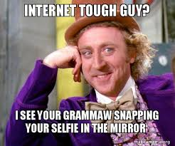 Internet Tough Guy Meme - internet tough guy i see your grammaw snapping your selfie in the