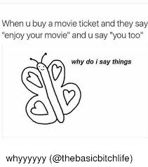 Buy All The Things Meme - when u buy a movie ticket and they say enjoy your movie and u say