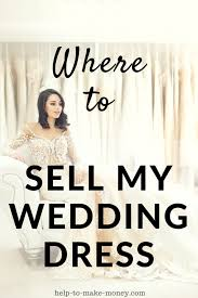 how to sell a wedding dress where can i sell my wedding dress for help to make money