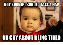 Being Tired Meme - not sureifishould take a nap or cry about being tired meme on me me