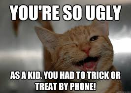 Trick Or Treat Meme - you re so ugly as a kid you had to trick or treat by phone