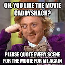 Caddyshack Meme - oh you like the movie caddyshack please quote every scene for