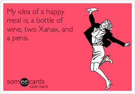 Happy Meal Meme - my idea of a happy meal is a bottle of wine two xanax and a penis