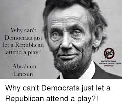 Abraham Lincoln Meme - why can t democrats just let a republican attend a play abraham