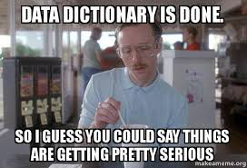 Dictionary Meme - data dictionary is done so i guess you could say things are