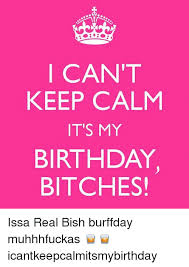 Keep Calm Birthday Meme - i can t keep calm it s my birthday bitches issa real bish burffday