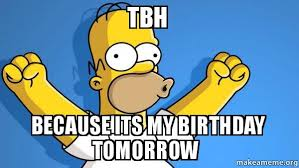 tbh because its my birthday tomorrow happy homer make a meme