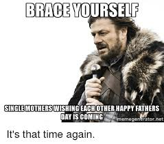 Fathers Day Memes - brace yourself single mothers happy fathers day is coming