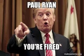 Paul Ryan Meme - paul ryan you re fired donald trump says make a meme