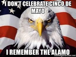 Cinco De Mayo Meme - i don t celebrate cinco de mayo i remember the alamo american