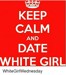 Keep Calm And Meme - keep calm and date white girl whitegirlwednesday meme on me me
