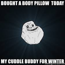 Cuddle Buddy Meme - bought a body pillow today my cuddle buddy for winter forever