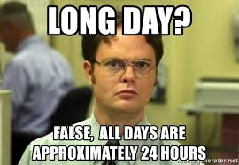 Long Day Memes - long day false all days are approximately 24 hours dwight meme